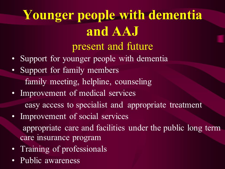 Younger people with dementia and AAJ present and future Support for younger people with dementia Support for family members family meeting, helpline,