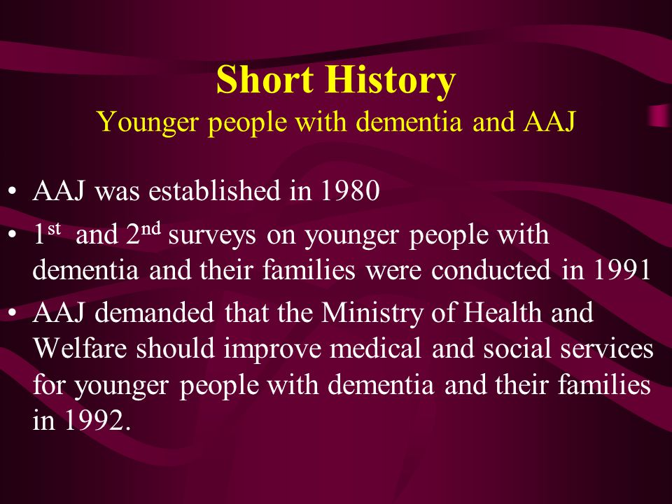 Short History Younger people with dementia and AAJ AAJ was established in 1980 1 st and 2 nd surveys on younger people with dementia and their families were conducted in 1991 AAJ demanded that the Ministry of Health and Welfare should improve medical and social services for younger people with dementia and their families in 1992.