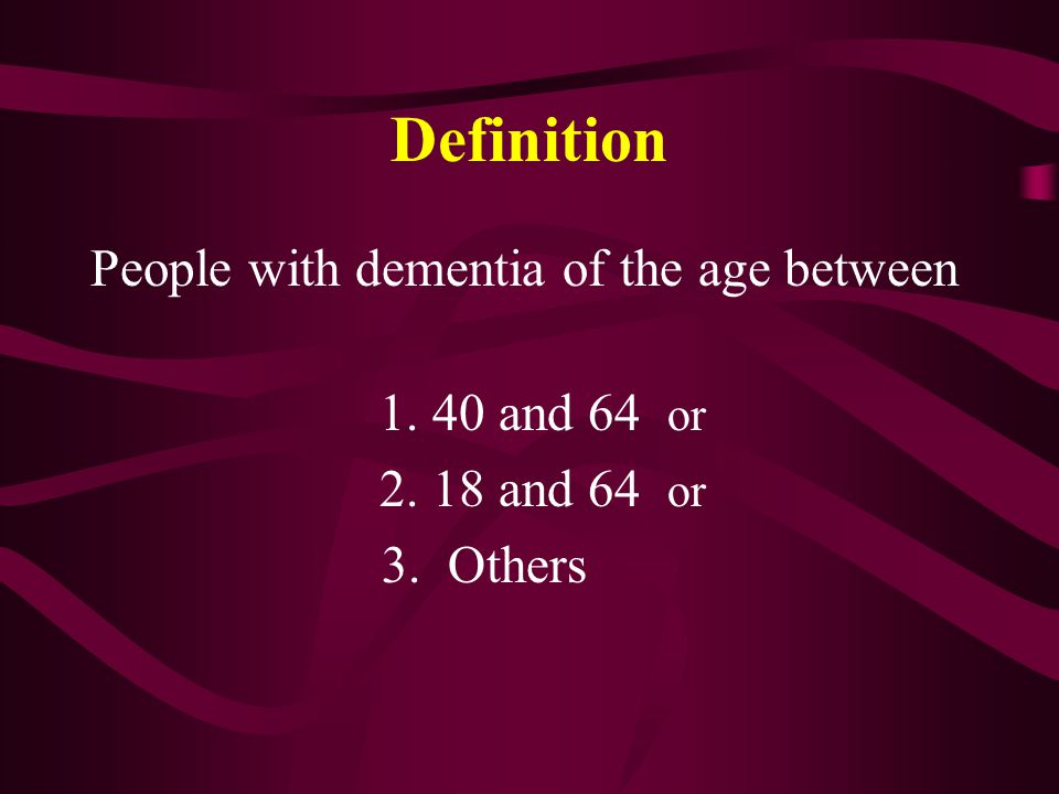 Definition People with dementia of the age between 1. 40 and 64 or 2. 18 and 64 or 3. Others