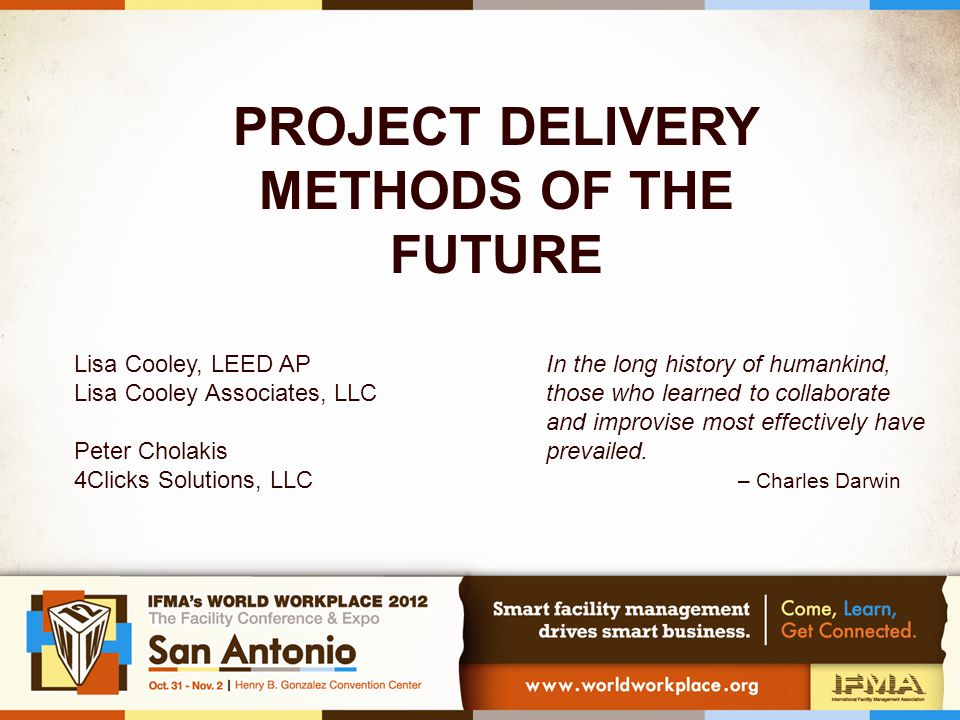 PROJECT DELIVERY METHODS OF THE FUTURE Lisa Cooley, LEED AP Lisa Cooley Associates, LLC Peter Cholakis 4Clicks Solutions, LLC In the long history of humankind, those who learned to collaborate and improvise most effectively have prevailed.