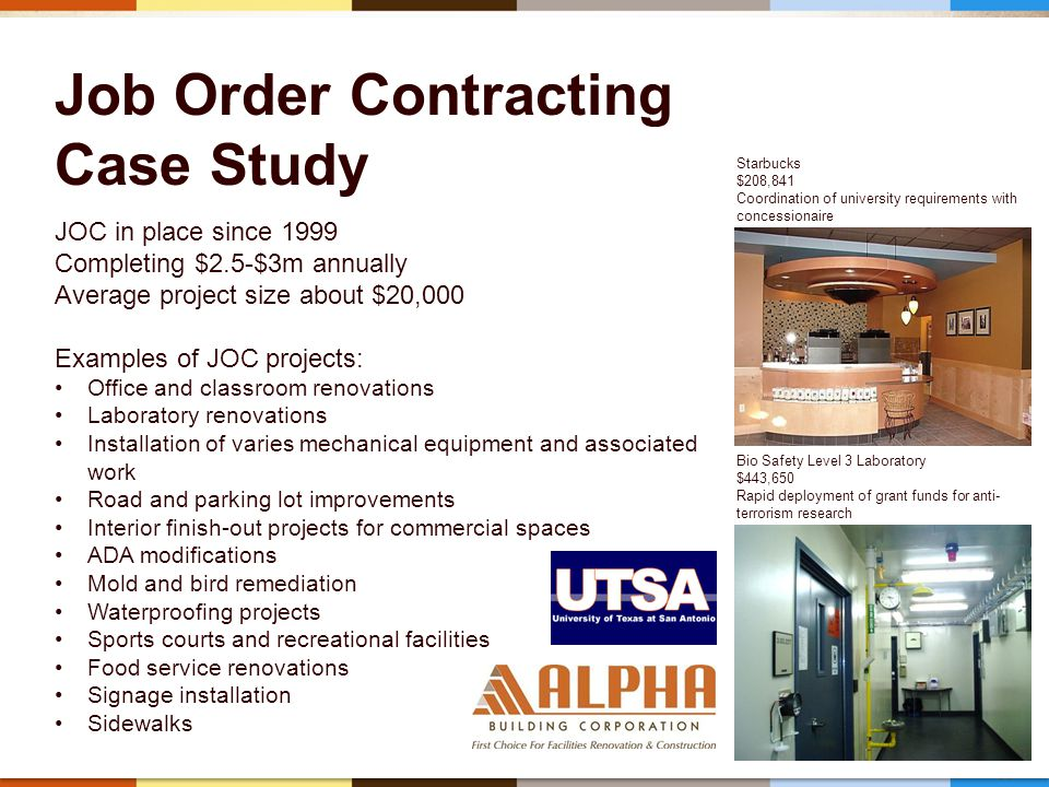 35 Job Order Contracting Case Study JOC in place since 1999 Completing $2.5-$3m annually Average project size about $20,000 Examples of JOC projects: Office and classroom renovations Laboratory renovations Installation of varies mechanical equipment and associated work Road and parking lot improvements Interior finish-out projects for commercial spaces ADA modifications Mold and bird remediation Waterproofing projects Sports courts and recreational facilities Food service renovations Signage installation Sidewalks Starbucks $208,841 Coordination of university requirements with concessionaire Bio Safety Level 3 Laboratory $443,650 Rapid deployment of grant funds for anti- terrorism research