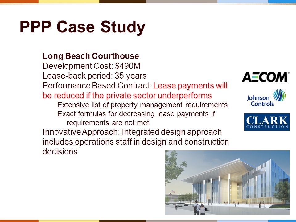 37 PPP Case Study Long Beach Courthouse Development Cost: $490M Lease-back period: 35 years Lease payments will be reduced if the private sector underperforms Performance Based Contract: Lease payments will be reduced if the private sector underperforms Extensive list of property management requirements Exact formulas for decreasing lease payments if requirements are not met Innovative Approach: Integrated design approach includes operations staff in design and construction decisions
