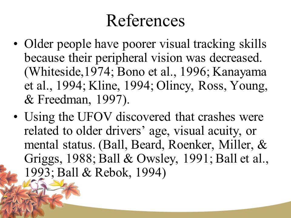 References Older people have poorer visual tracking skills because their peripheral vision was decreased.
