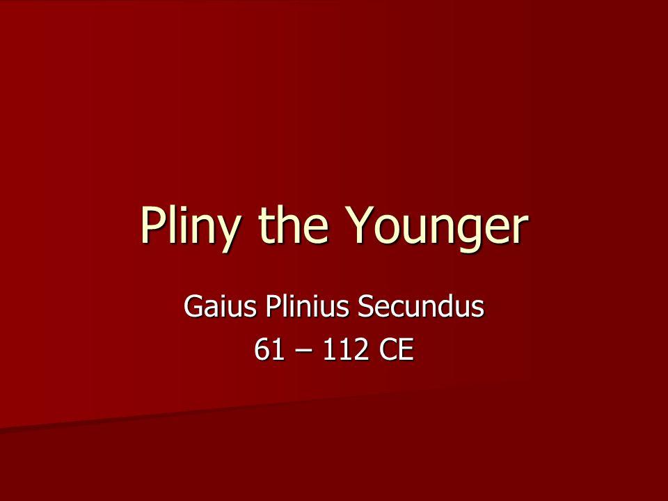 Pliny the Younger Gaius Plinius Secundus 61 – 112 CE
