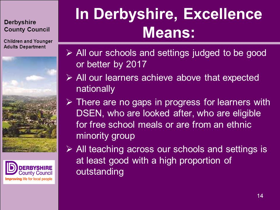 Derbyshire County Council Children and Younger Adults Department In Derbyshire, Excellence Means:  All our schools and settings judged to be good or better by 2017  All our learners achieve above that expected nationally  There are no gaps in progress for learners with DSEN, who are looked after, who are eligible for free school meals or are from an ethnic minority group  All teaching across our schools and settings is at least good with a high proportion of outstanding 14