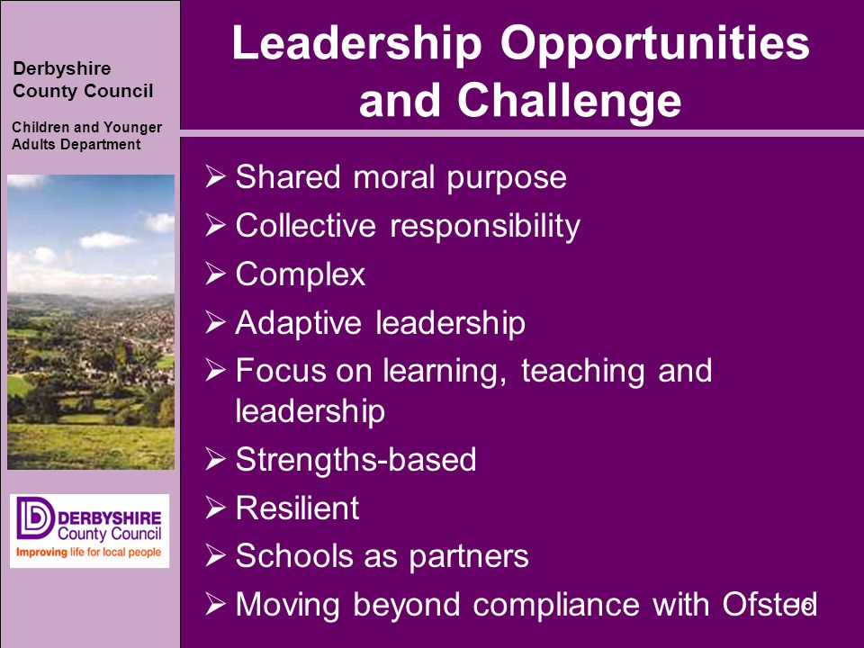 Derbyshire County Council Children and Younger Adults Department Leadership Opportunities and Challenge  Shared moral purpose  Collective responsibility  Complex  Adaptive leadership  Focus on learning, teaching and leadership  Strengths-based  Resilient  Schools as partners  Moving beyond compliance with Ofsted 16