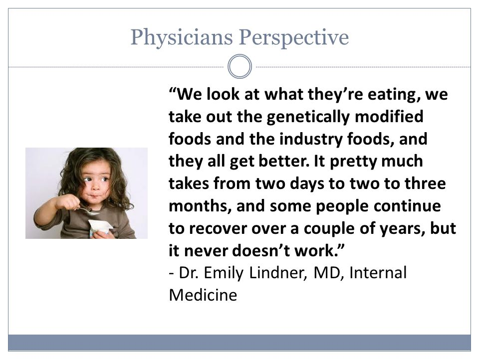 Physicians Perspective We look at what they're eating, we take out the genetically modified foods and the industry foods, and they all get better.