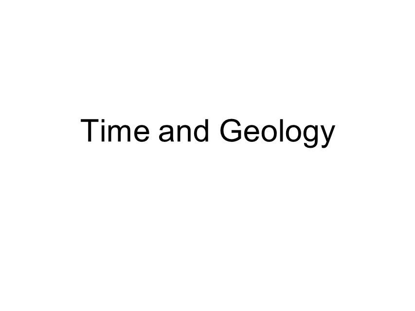The Present is the Key to the Past –Catastrophism-October 23, 4004 BC @ 9:00AM James Ussher, Bishop of Ireland –Uniformitarianism- James Hutton (1795) uniform rate of geologic processes –Actualism gradualism and catastrophism shape geologic processes Relative Time –Sequence of Geologic Events Absolute Age