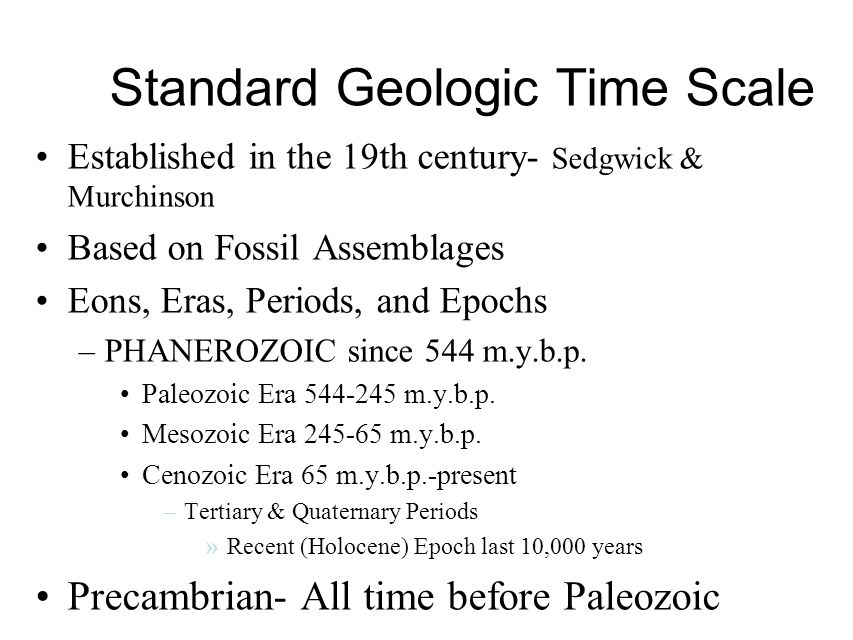 Standard Geologic Time Scale Established in the 19th century- Sedgwick & Murchinson Based on Fossil Assemblages Eons, Eras, Periods, and Epochs –PHANEROZOIC since 544 m.y.b.p.