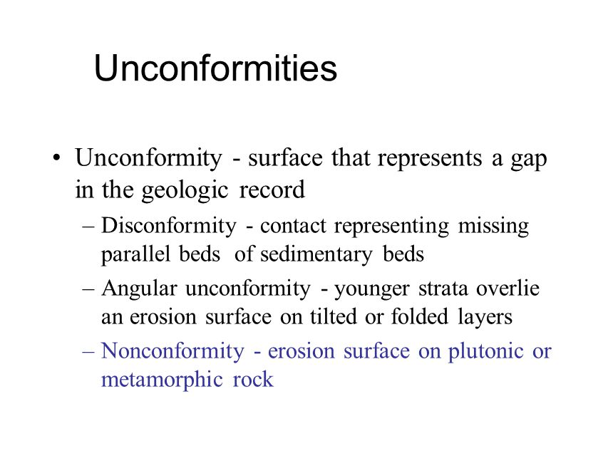 Unconformities Unconformity - surface that represents a gap in the geologic record –Disconformity - contact representing missing parallel beds of sedi