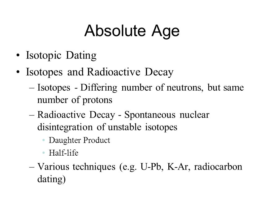 Absolute Age Isotopic Dating Isotopes and Radioactive Decay –Isotopes - Differing number of neutrons, but same number of protons –Radioactive Decay -