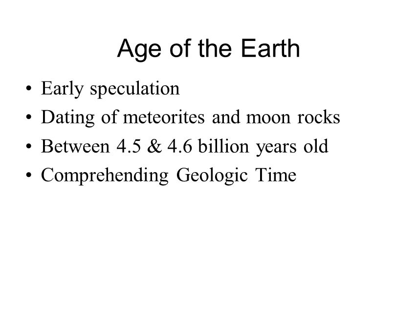 Age of the Earth Early speculation Dating of meteorites and moon rocks Between 4.5 & 4.6 billion years old Comprehending Geologic Time