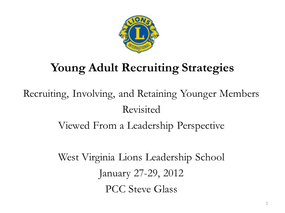 Young Adult Recruiting Strategies Recruiting, Involving, and Retaining Younger Members Revisited Viewed From a Leadership Perspective West Virginia Lions Leadership School January 27-29, 2012 PCC Steve Glass 1