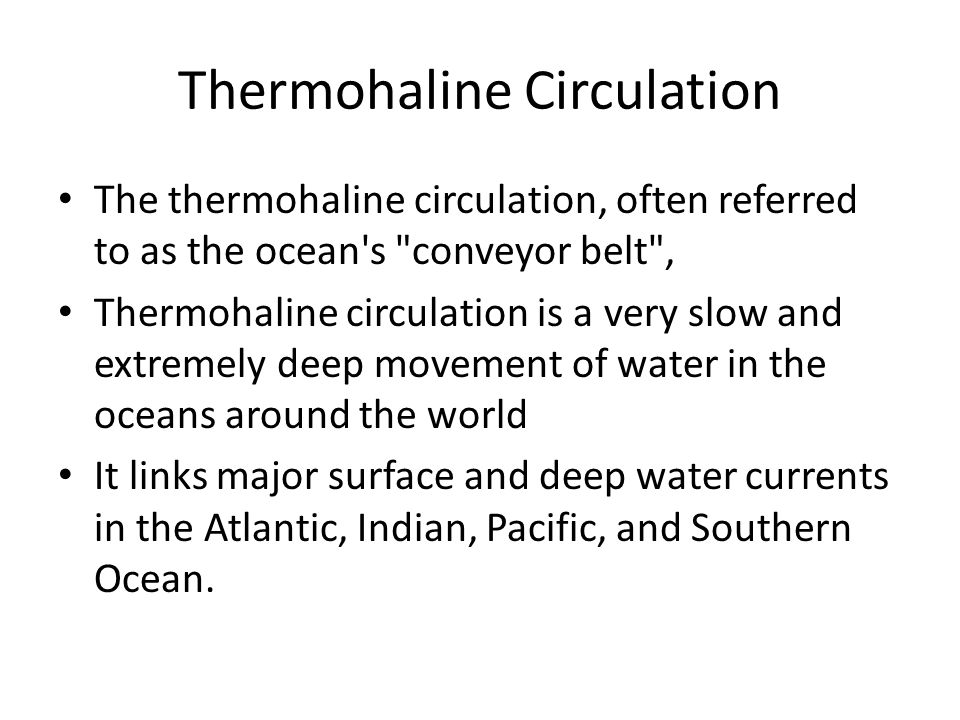 Thermohaline Circulation The thermohaline circulation, often referred to as the ocean s conveyor belt , Thermohaline circulation is a very slow and extremely deep movement of water in the oceans around the world It links major surface and deep water currents in the Atlantic, Indian, Pacific, and Southern Ocean.