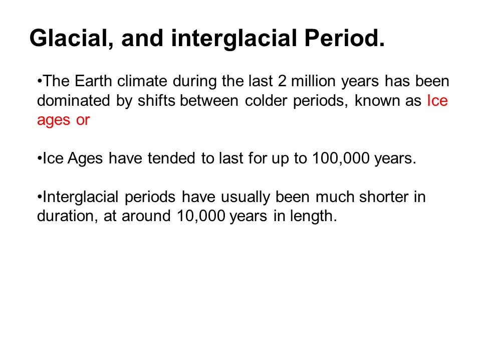 The Earth climate during the last 2 million years has been dominated by shifts between colder periods, known as Ice ages or Ice Ages have tended to last for up to 100,000 years.