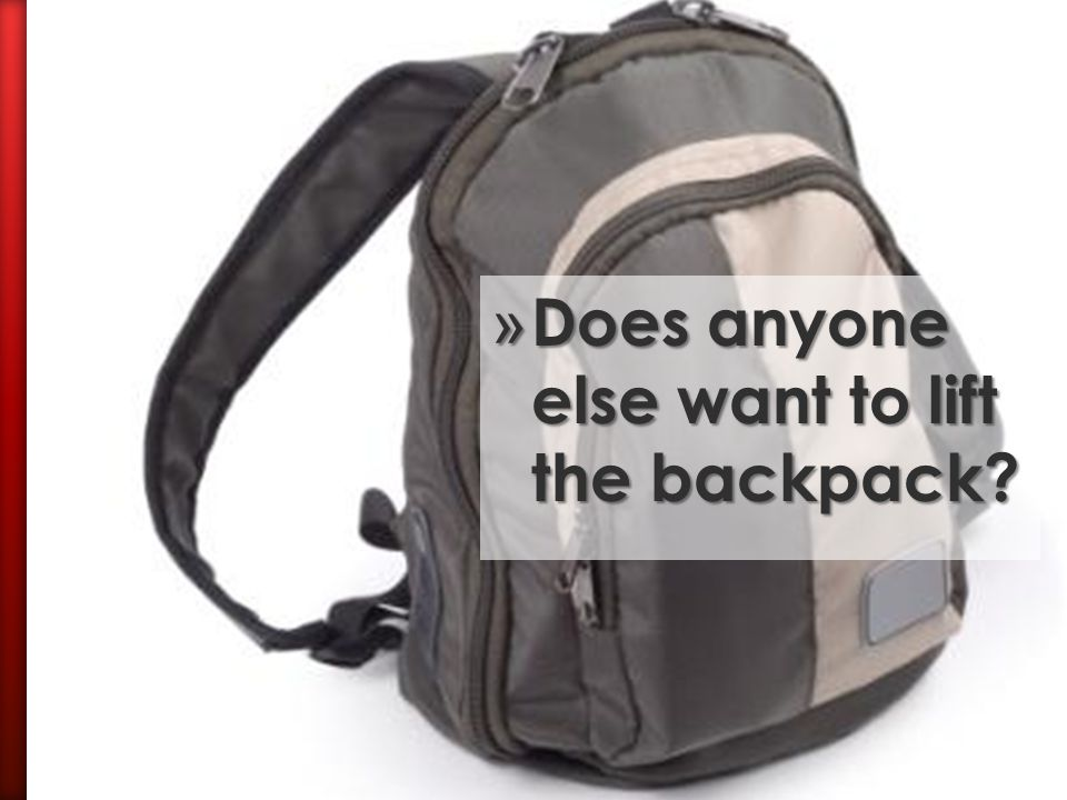 » I have a backpack here that I need someone to lift. » It's a little heavy…