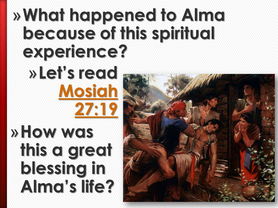» How did Alma and his four friends experience Heavenly Father's power? » Let's read Mosiah 27:11, 15, 18 Mosiah 27:11, 15, 18 Mosiah 27:11, 15, 18