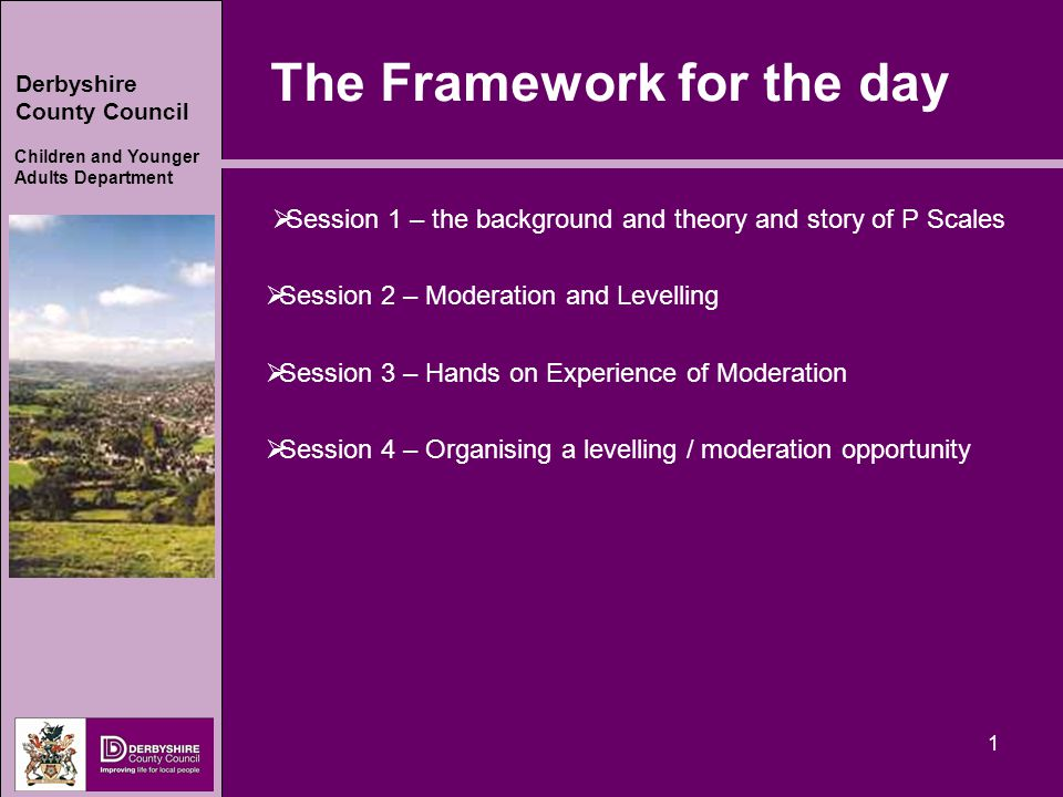 Derbyshire County Council Children and Younger Adults Department 1 The Framework for the day  Session 1 – the background and theory and story of P Scales  Session 2 – Moderation and Levelling  Session 3 – Hands on Experience of Moderation  Session 4 – Organising a levelling / moderation opportunity