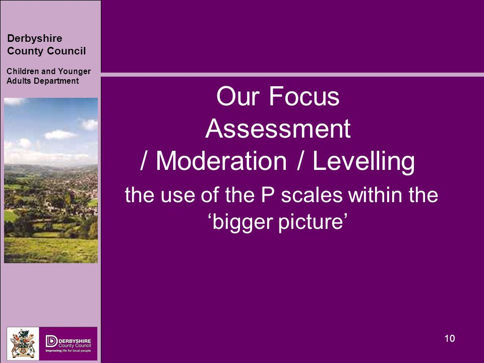 Derbyshire County Council Children and Younger Adults Department 10 Our Focus Assessment / Moderation / Levelling the use of the P scales within the 'bigger picture'