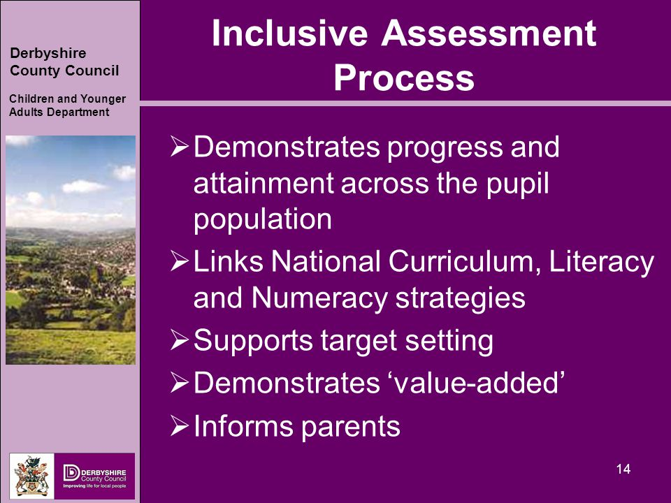 Derbyshire County Council Children and Younger Adults Department 14 Inclusive Assessment Process  Demonstrates progress and attainment across the pupil population  Links National Curriculum, Literacy and Numeracy strategies  Supports target setting  Demonstrates 'value-added'  Informs parents