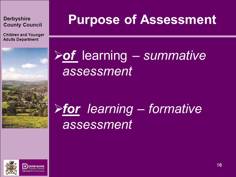 Derbyshire County Council Children and Younger Adults Department 16 Purpose of Assessment  of learning – summative assessment  for learning – formative assessment