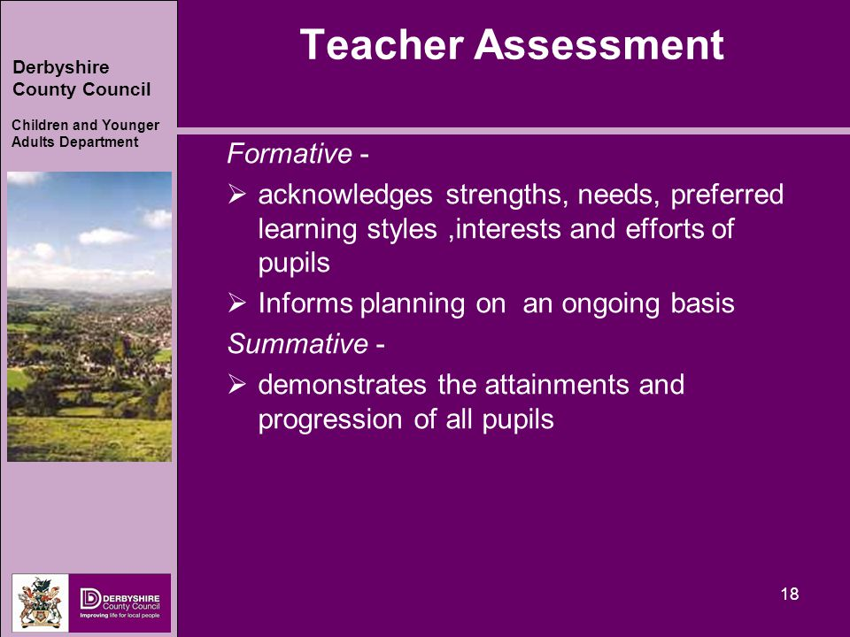 Derbyshire County Council Children and Younger Adults Department 18 Teacher Assessment Formative -  acknowledges strengths, needs, preferred learning styles,interests and efforts of pupils  Informs planning on an ongoing basis Summative -  demonstrates the attainments and progression of all pupils