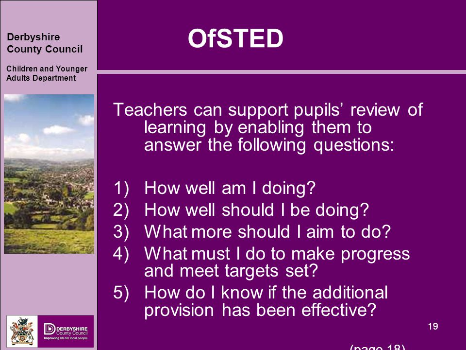 Derbyshire County Council Children and Younger Adults Department 19 OfSTED Teachers can support pupils' review of learning by enabling them to answer