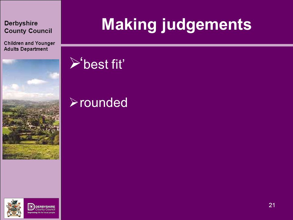 Derbyshire County Council Children and Younger Adults Department 21 Making judgements  ' best fit'  rounded