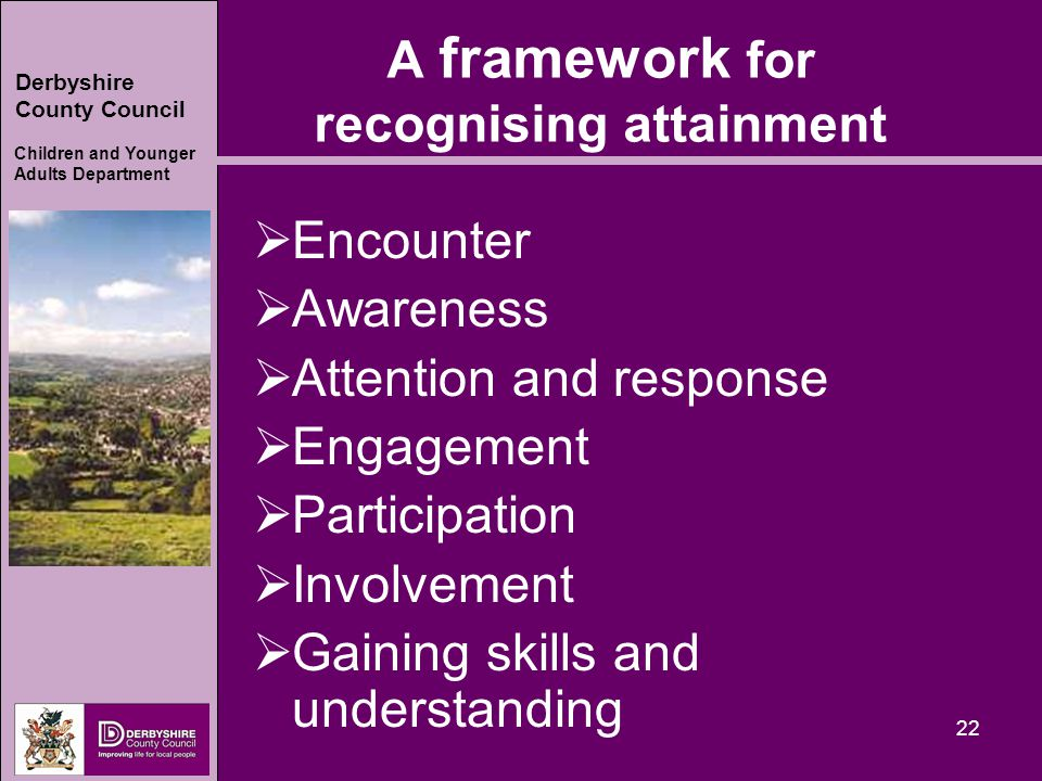 Derbyshire County Council Children and Younger Adults Department 22 A framework for recognising attainment  Encounter  Awareness  Attention and response  Engagement  Participation  Involvement  Gaining skills and understanding