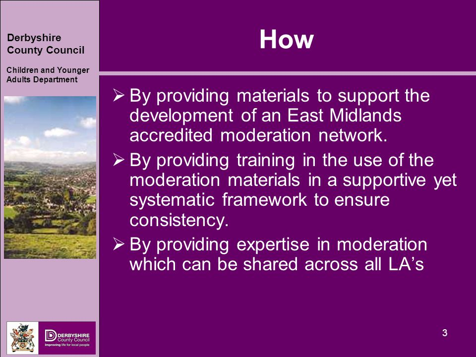 Derbyshire County Council Children and Younger Adults Department 3 How  By providing materials to support the development of an East Midlands accredited moderation network.