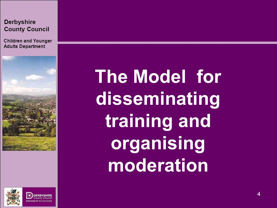 Derbyshire County Council Children and Younger Adults Department 4 The Model for disseminating training and organising moderation
