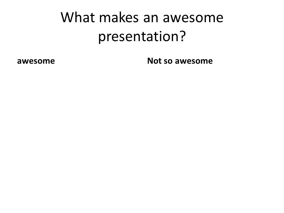 What makes an awesome presentation? awesomeNot so awesome