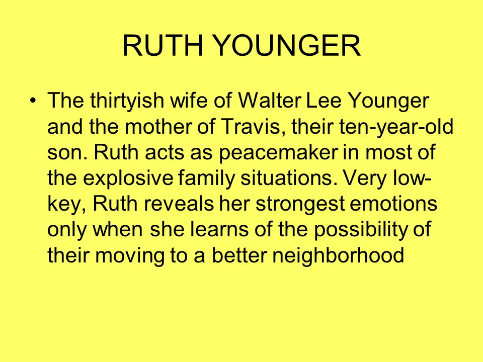 RUTH YOUNGER The thirtyish wife of Walter Lee Younger and the mother of Travis, their ten-year-old son. Ruth acts as peacemaker in most of the explosi