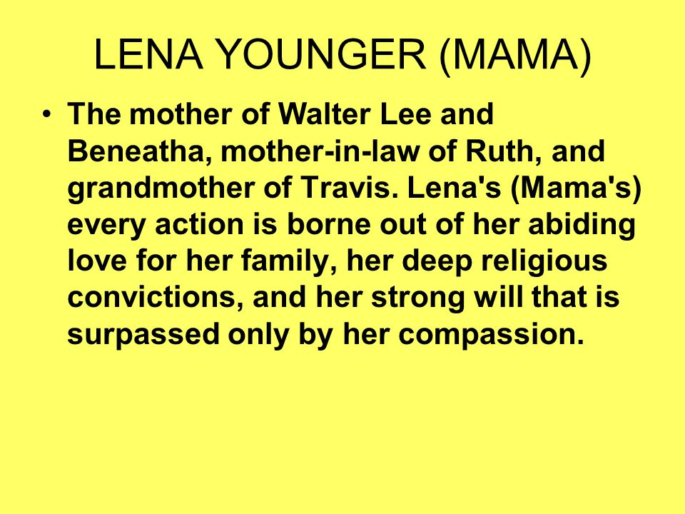 LENA YOUNGER (MAMA) The mother of Walter Lee and Beneatha, mother-in-law of Ruth, and grandmother of Travis. Lena's (Mama's) every action is borne out
