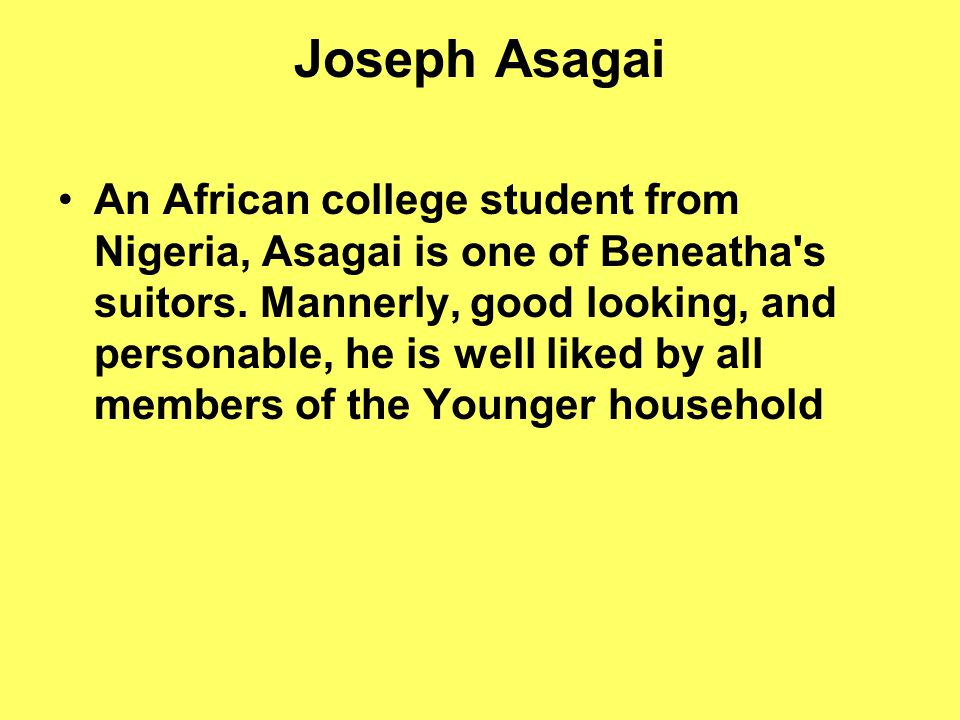 Joseph Asagai An African college student from Nigeria, Asagai is one of Beneatha s suitors.