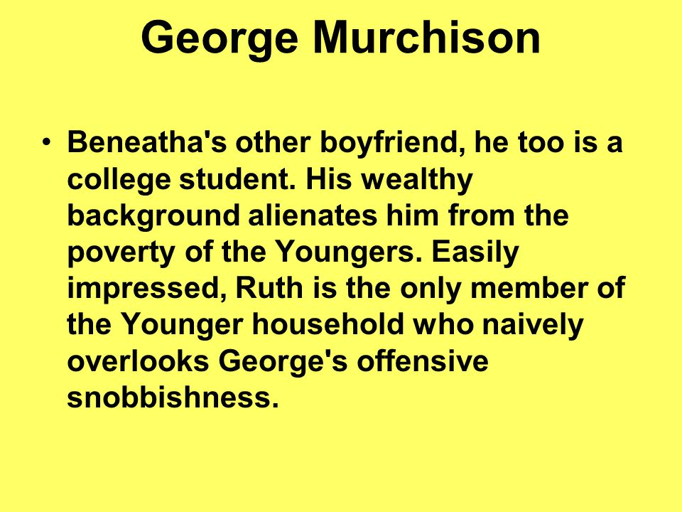 George Murchison Beneatha's other boyfriend, he too is a college student. His wealthy background alienates him from the poverty of the Youngers. Easil