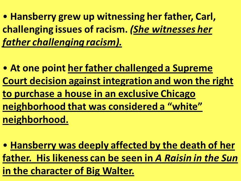 Hansberry grew up witnessing her father, Carl, challenging issues of racism. (She witnesses her father challenging racism). At one point her father ch