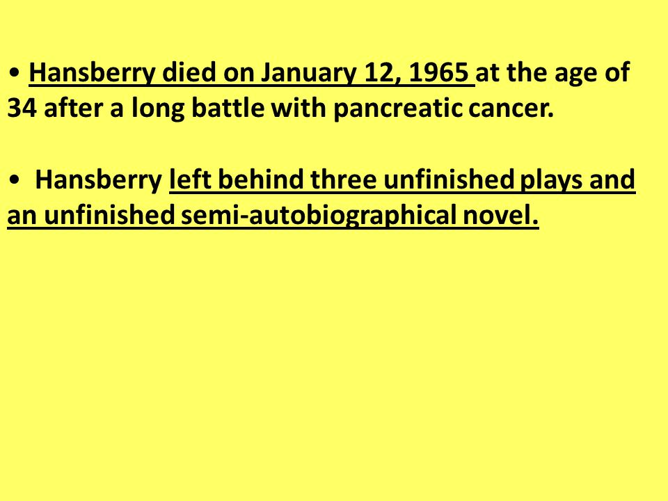 Hansberry died on January 12, 1965 at the age of 34 after a long battle with pancreatic cancer. Hansberry left behind three unfinished plays and an un