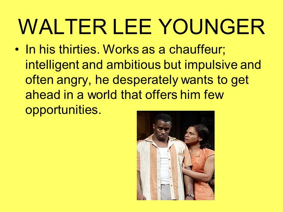 WALTER LEE YOUNGER In his thirties. Works as a chauffeur; intelligent and ambitious but impulsive and often angry, he desperately wants to get ahead i