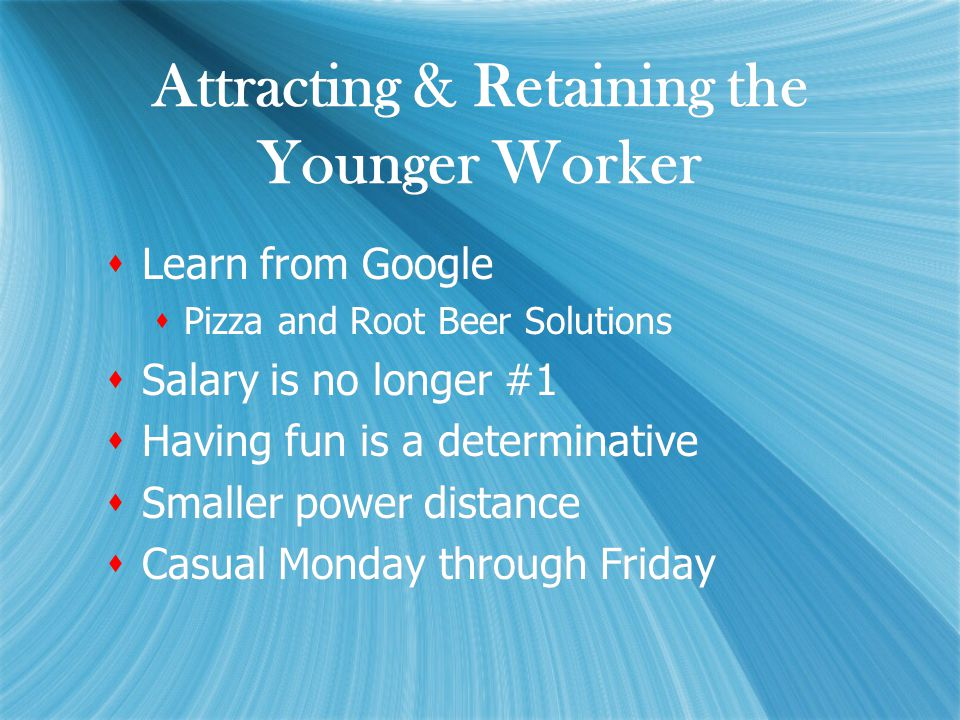 Attracting & Retaining the Younger Worker  Learn from Google  Pizza and Root Beer Solutions  Salary is no longer #1  Having fun is a determinative  Smaller power distance  Casual Monday through Friday  Learn from Google  Pizza and Root Beer Solutions  Salary is no longer #1  Having fun is a determinative  Smaller power distance  Casual Monday through Friday