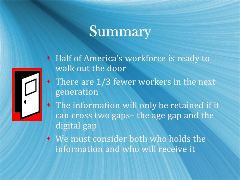 Summary  Half of America's workforce is ready to walk out the door  There are 1/3 fewer workers in the next generation  The information will only b