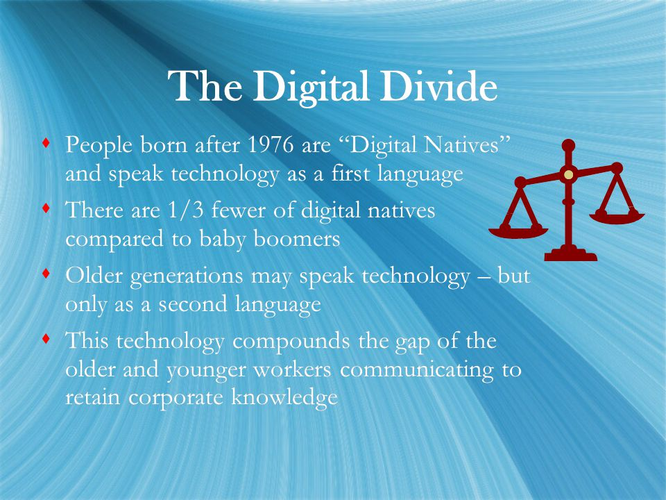 "The Digital Divide  People born after 1976 are ""Digital Natives"" and speak technology as a first language  There are 1/3 fewer of digital natives co"