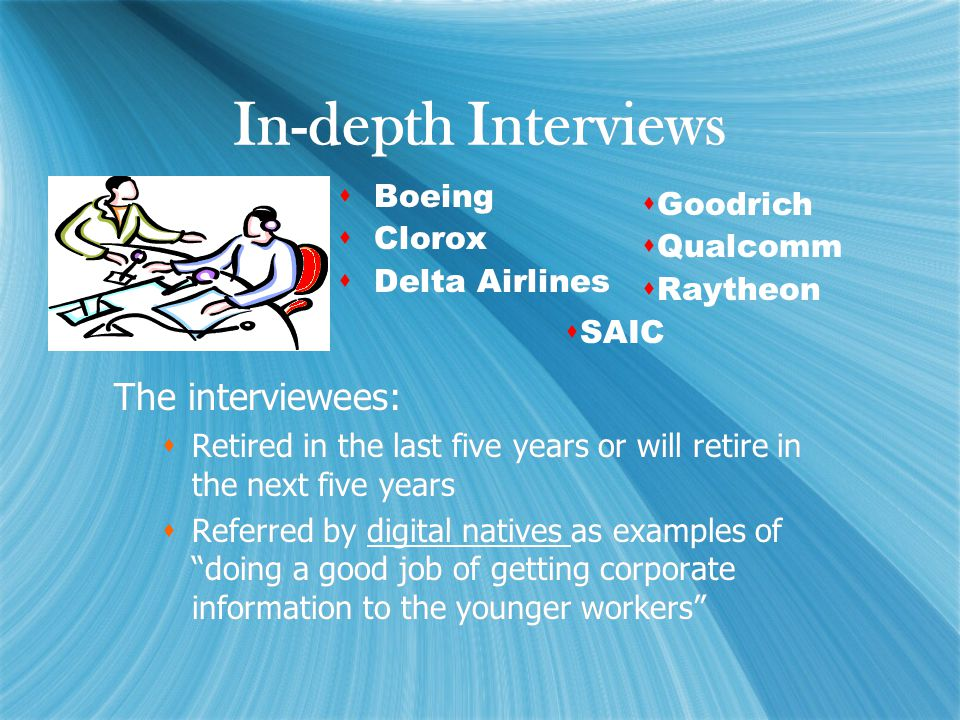 In-depth Interviews  Boeing  Clorox  Delta Airlines  Boeing  Clorox  Delta Airlines The interviewees:  Retired in the last five years or will retire in the next five years  Referred by digital natives as examples of doing a good job of getting corporate information to the younger workers The interviewees:  Retired in the last five years or will retire in the next five years  Referred by digital natives as examples of doing a good job of getting corporate information to the younger workers  Goodrich  Qualcomm  Raytheon  SAIC