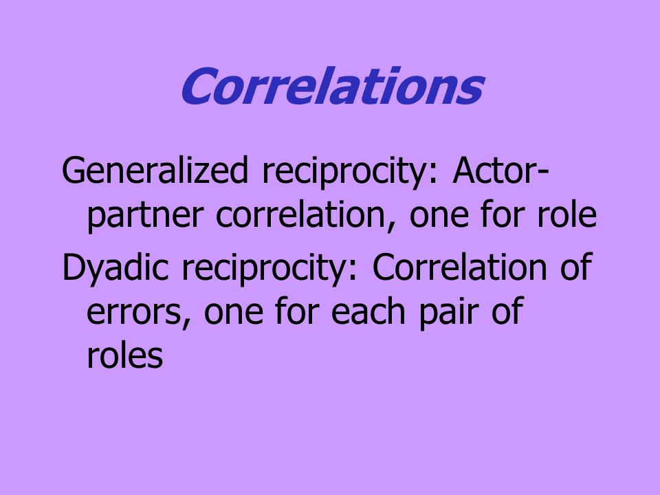 Correlations Generalized reciprocity: Actor- partner correlation, one for role Dyadic reciprocity: Correlation of errors, one for each pair of roles