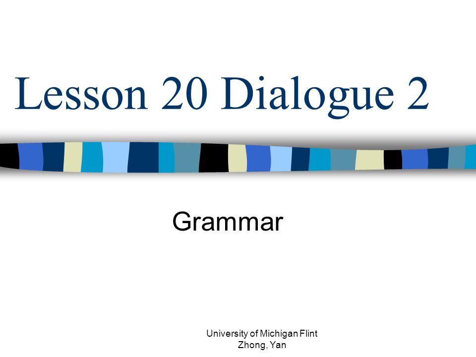 Lesson 20 Dialogue 2 Grammar University of Michigan Flint Zhong, Yan