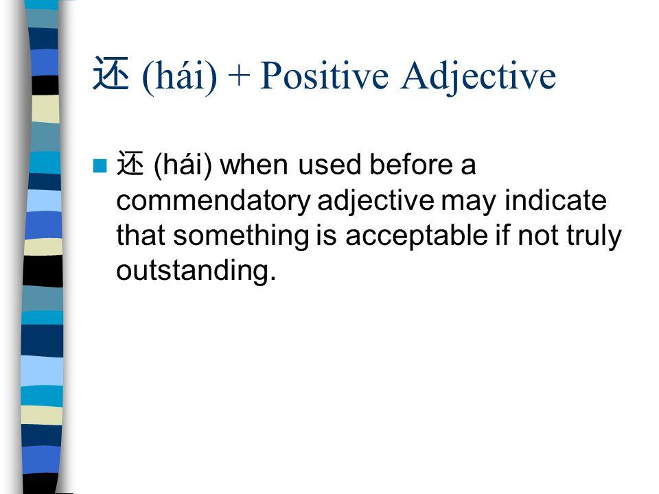 还 (hái) + Positive Adjective 还 (hái) when used before a commendatory adjective may indicate that something is acceptable if not truly outstanding.