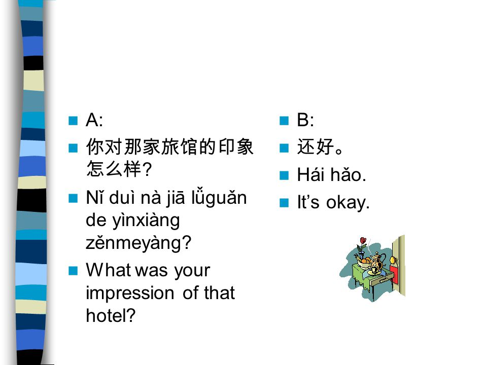A: 你对那家旅馆的印象 怎么样 ? Nǐ duì nà jiā lǚguǎn de yìnxiàng zěnmeyàng? What was your impression of that hotel? B: 还好。 Hái hǎo. It's okay.
