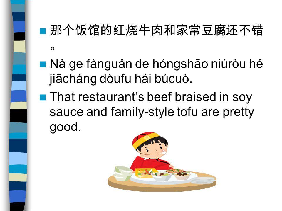 那个饭馆的红烧牛肉和家常豆腐还不错 。 Nà ge fànguǎn de hóngshāo niúròu hé jiācháng dòufu hái búcuò. That restaurant's beef braised in soy sauce and family-style tofu ar
