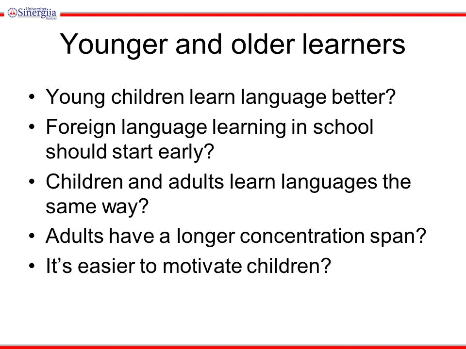 Younger and older learners Teaching children: pictures, stories, games Teaching adolescents: students preferences Teaching adults: a different relationship