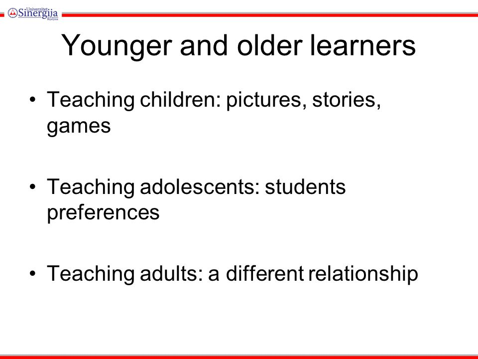 Younger and older learners Teaching children: pictures, stories, games Teaching adolescents: students preferences Teaching adults: a different relatio